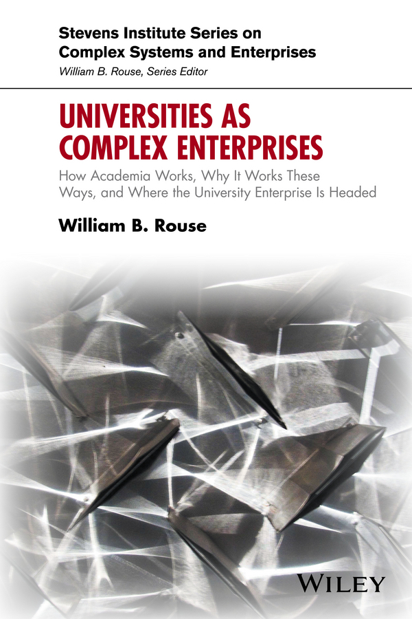 William Rouse B. Universities as Complex Enterprises. How Academia Works, Why It Works These Ways, and Where the University Enterprise Is Headed