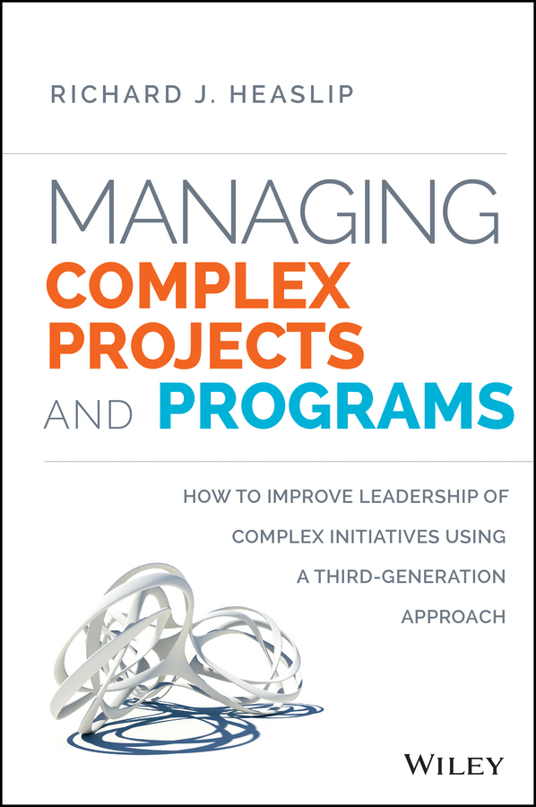 Richard Heaslip J. Managing Complex Projects and Programs. How to Improve Leadership of Complex Initiatives Using a Third-Generation Approach jan sandred managing open source projects a wiley tech brief