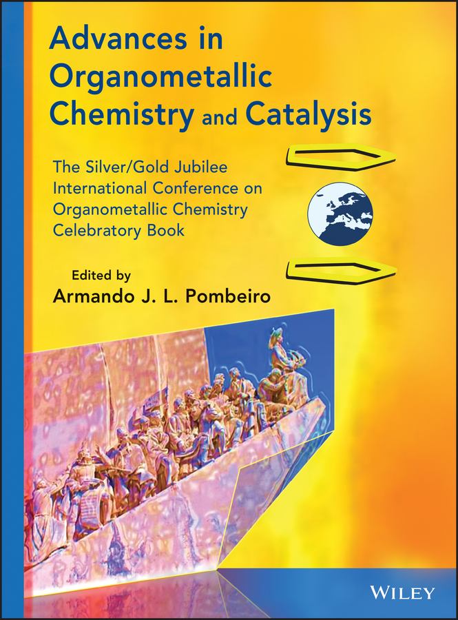 Armando J. L. Pombeiro Advances in Organometallic Chemistry and Catalysis. The Silver / Gold Jubilee International Conference on Organometallic Chemistry Celebratory Book recent trend in chemistry