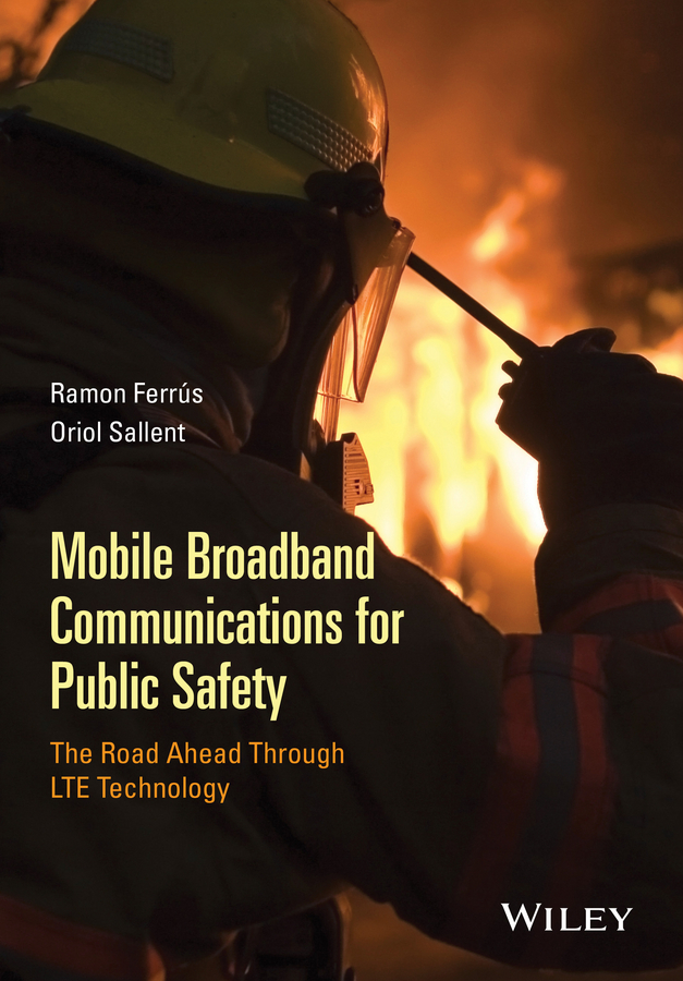 Oriol Sallent Mobile Broadband Communications for Public Safety. The Road Ahead Through LTE Technology