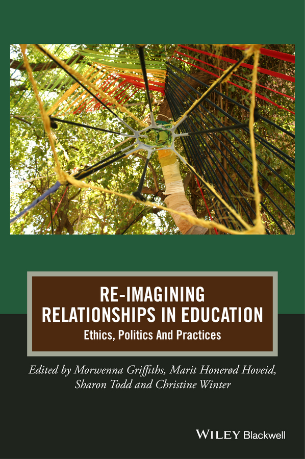 Morwenna Griffiths Re-Imagining Relationships in Education. Ethics, Politics and Practices