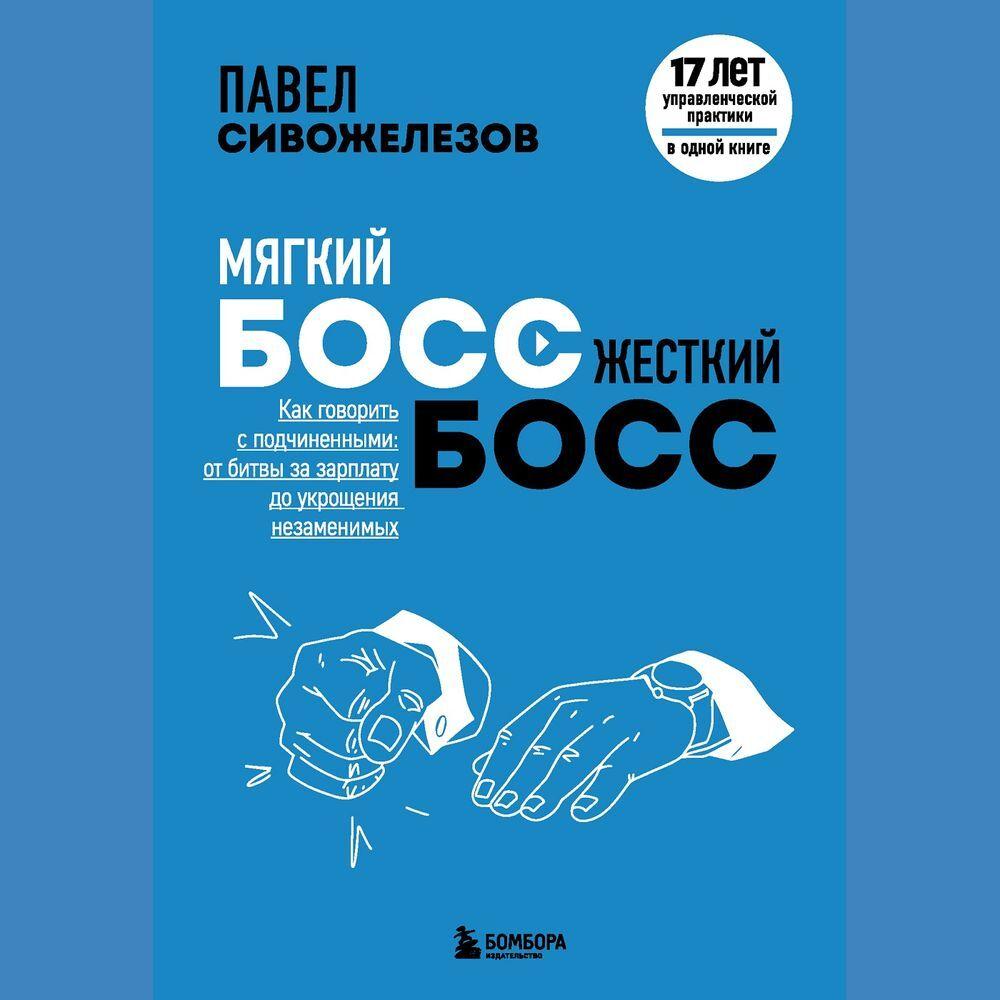 Павел Сивожелезов Мягкий босс – жесткий босс. Как говорить с подчиненными: от битвы за зарплату до укрощения незаменимых цена
