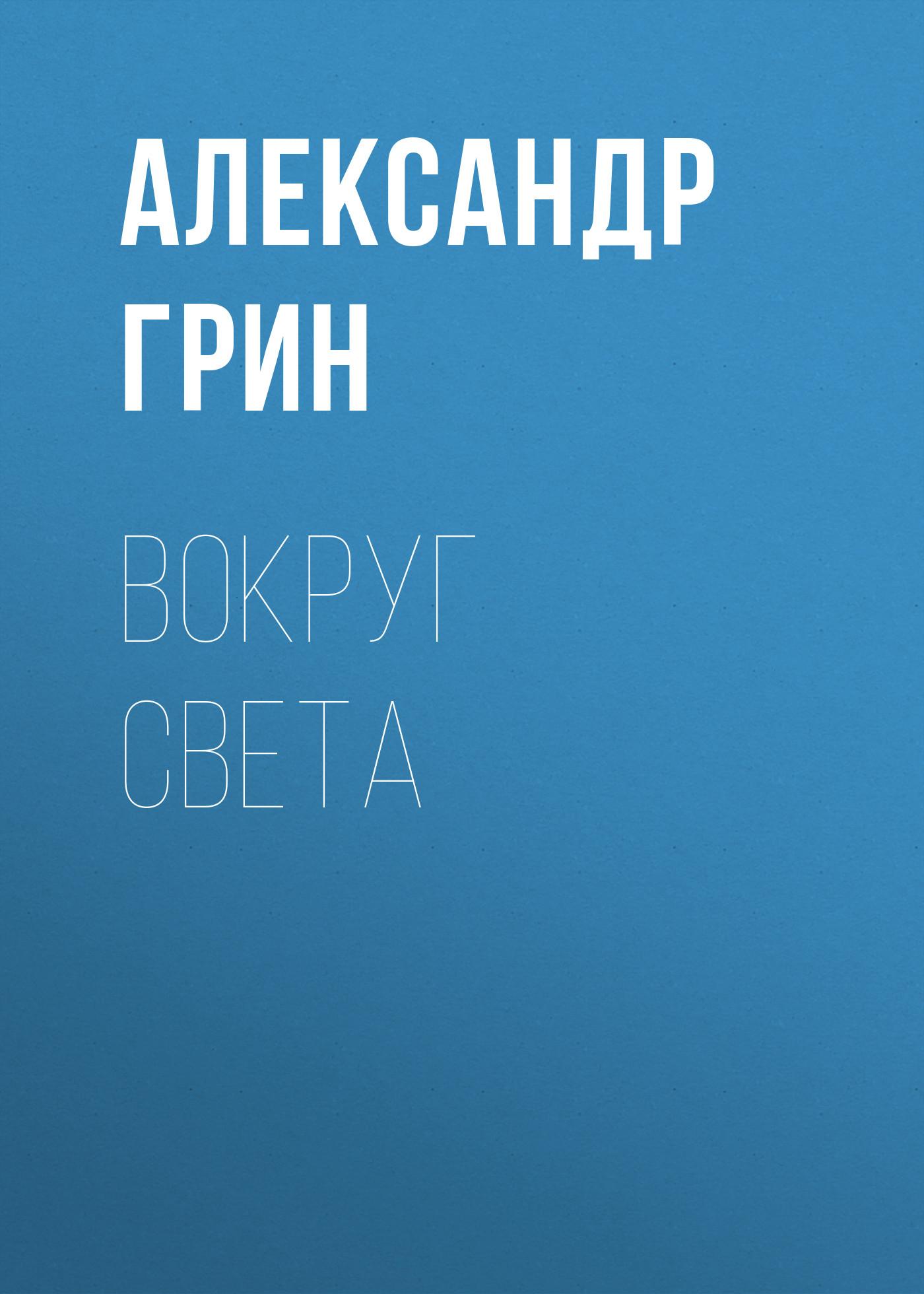 Александр Грин Вокруг света александр георгиевич бородавкин за краем света