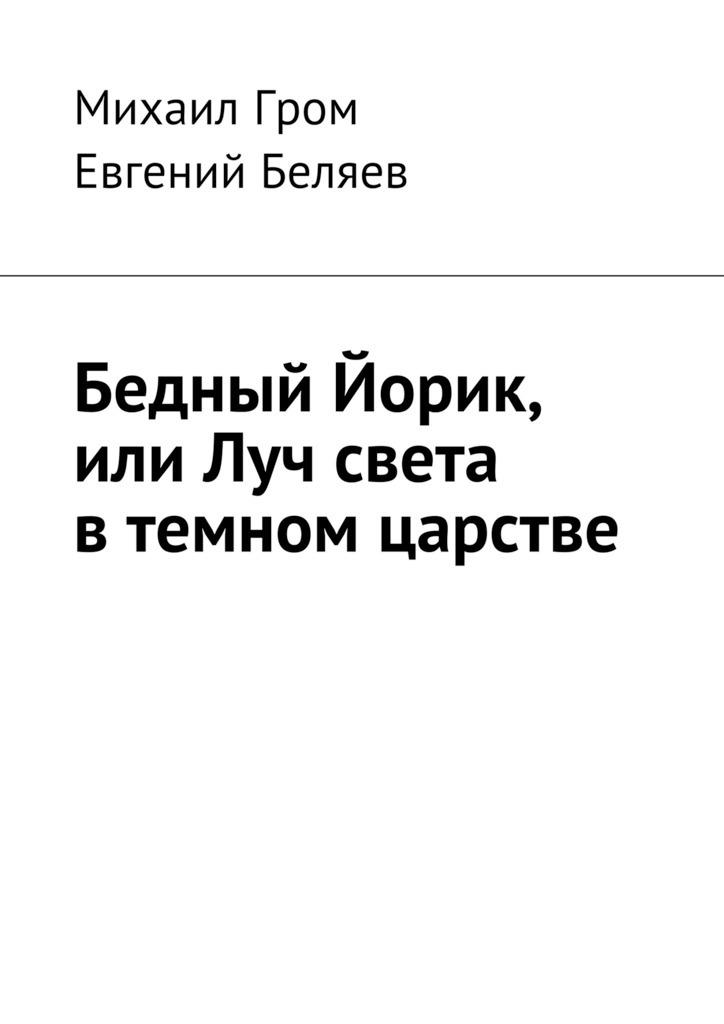 Михаил Гром Бедный Йорик,или Луч света втемном царстве