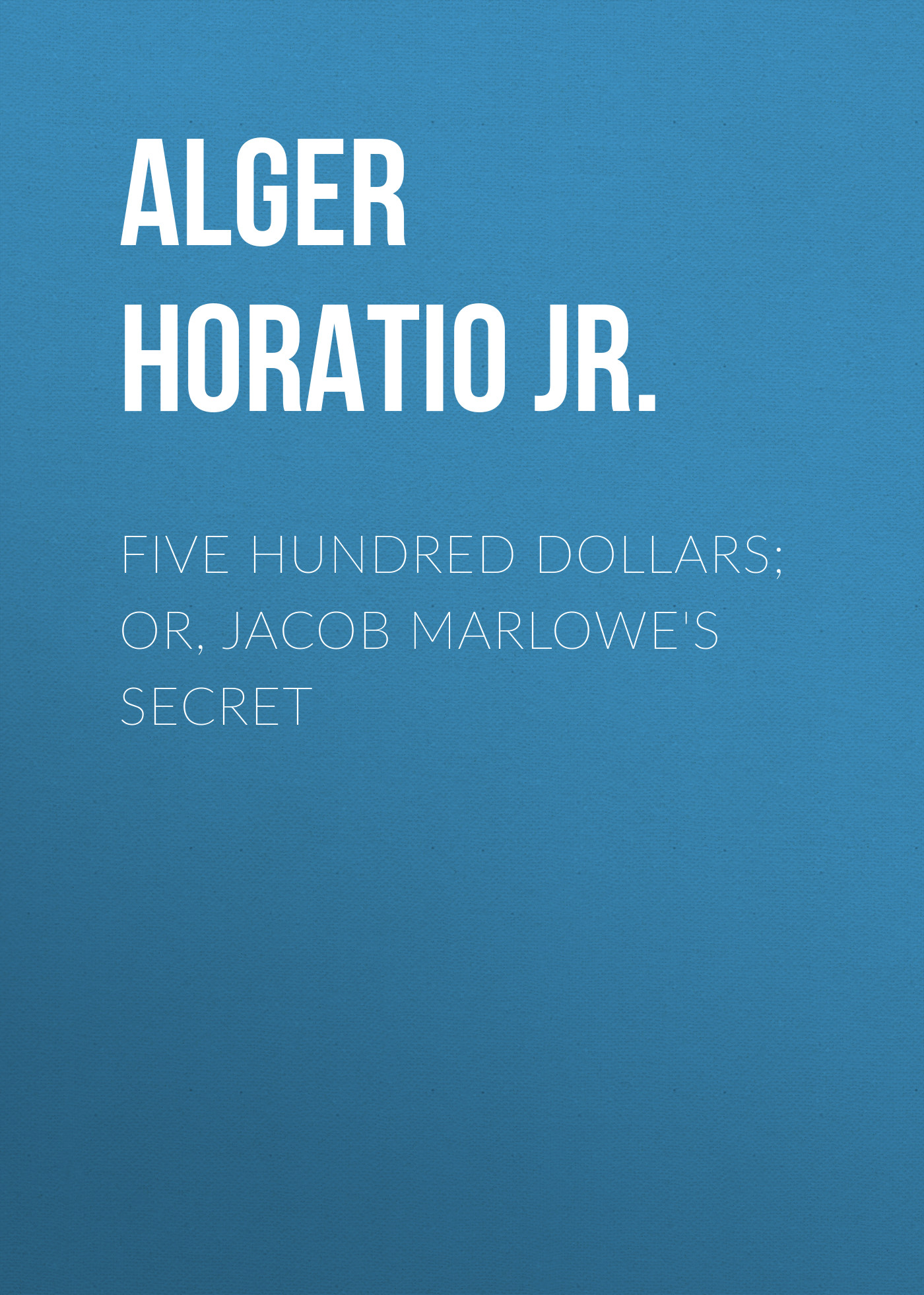 лучшая цена Alger Horatio Jr. Five Hundred Dollars; or, Jacob Marlowe's Secret