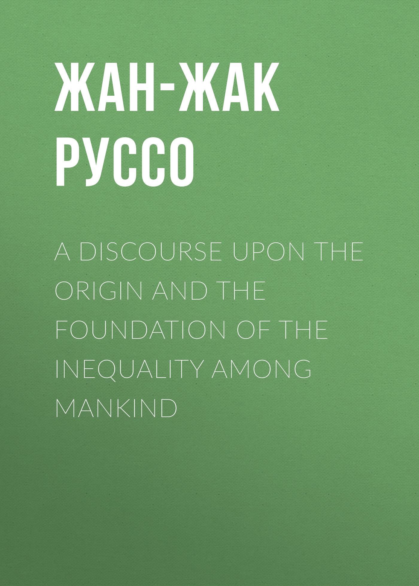 Жан-Жак Руссо A Discourse Upon the Origin and the Foundation of the Inequality Among Mankind goran therborn the killing fields of inequality