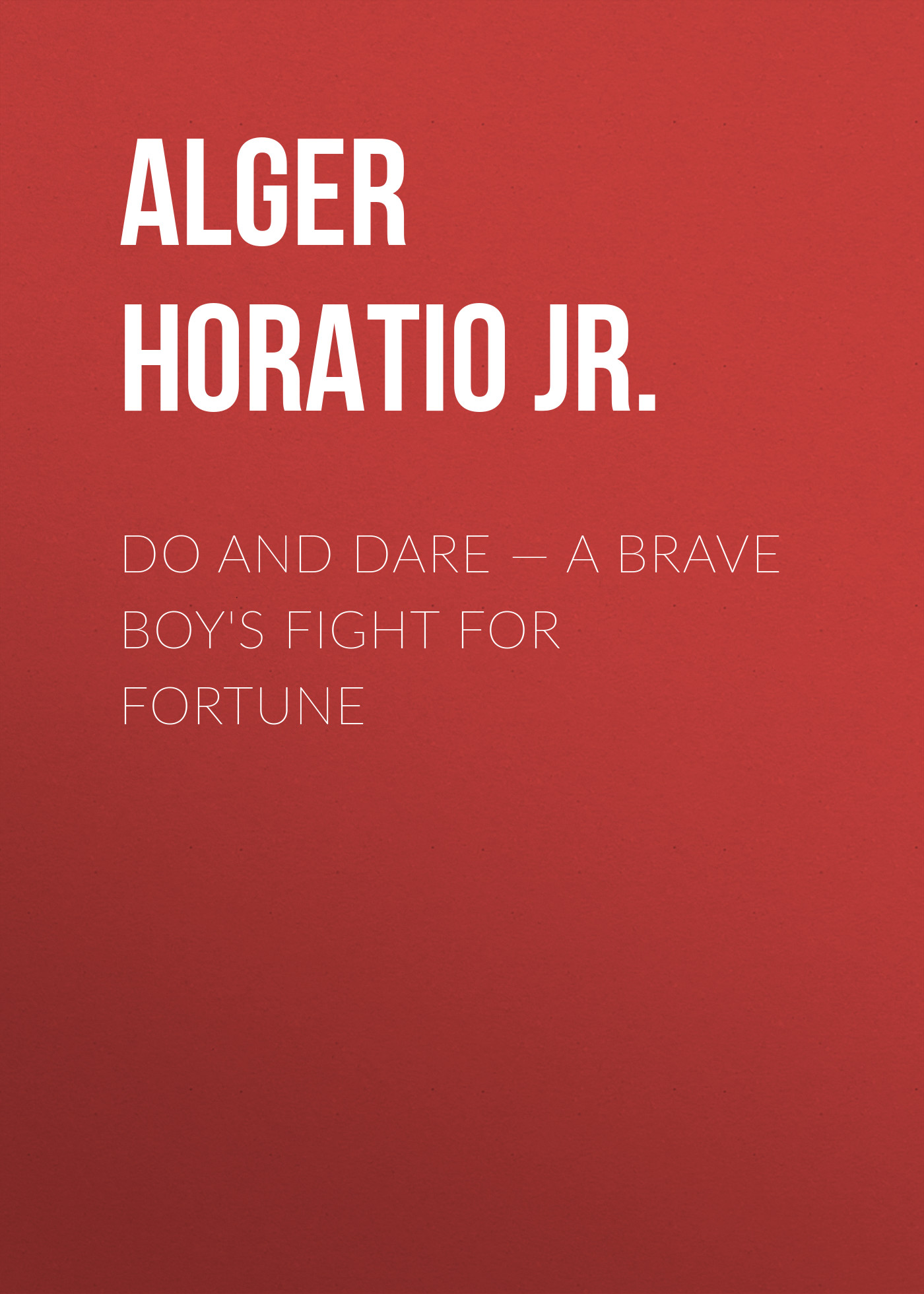Alger Horatio Jr. Do and Dare — a Brave Boy's Fight for Fortune alger horatio jr rough and ready