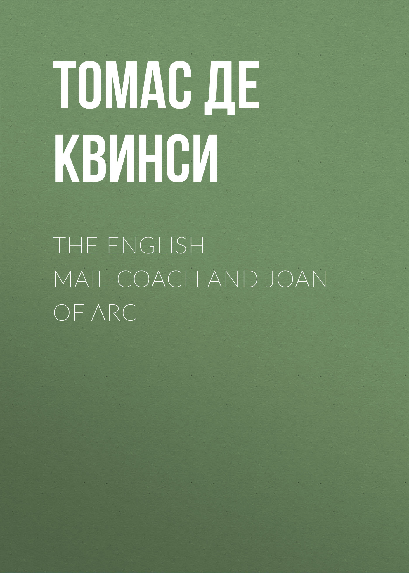 Томас де Квинси The English Mail-Coach and Joan of Arc марк твен personal recollections of joan of arc volume 1