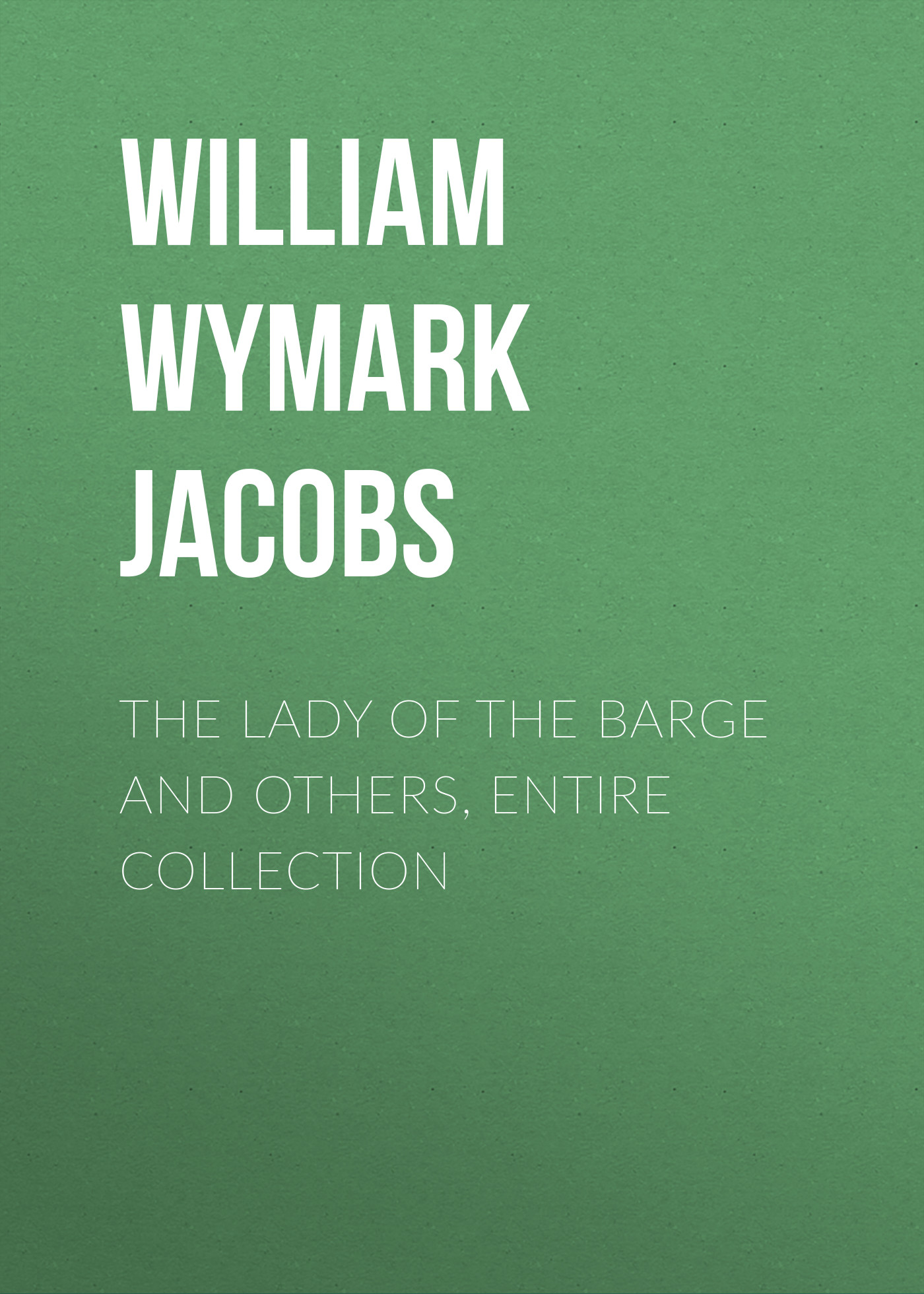 William Wymark Jacobs The Lady of the Barge and Others, Entire Collection william wymark jacobs a spirit of avarice