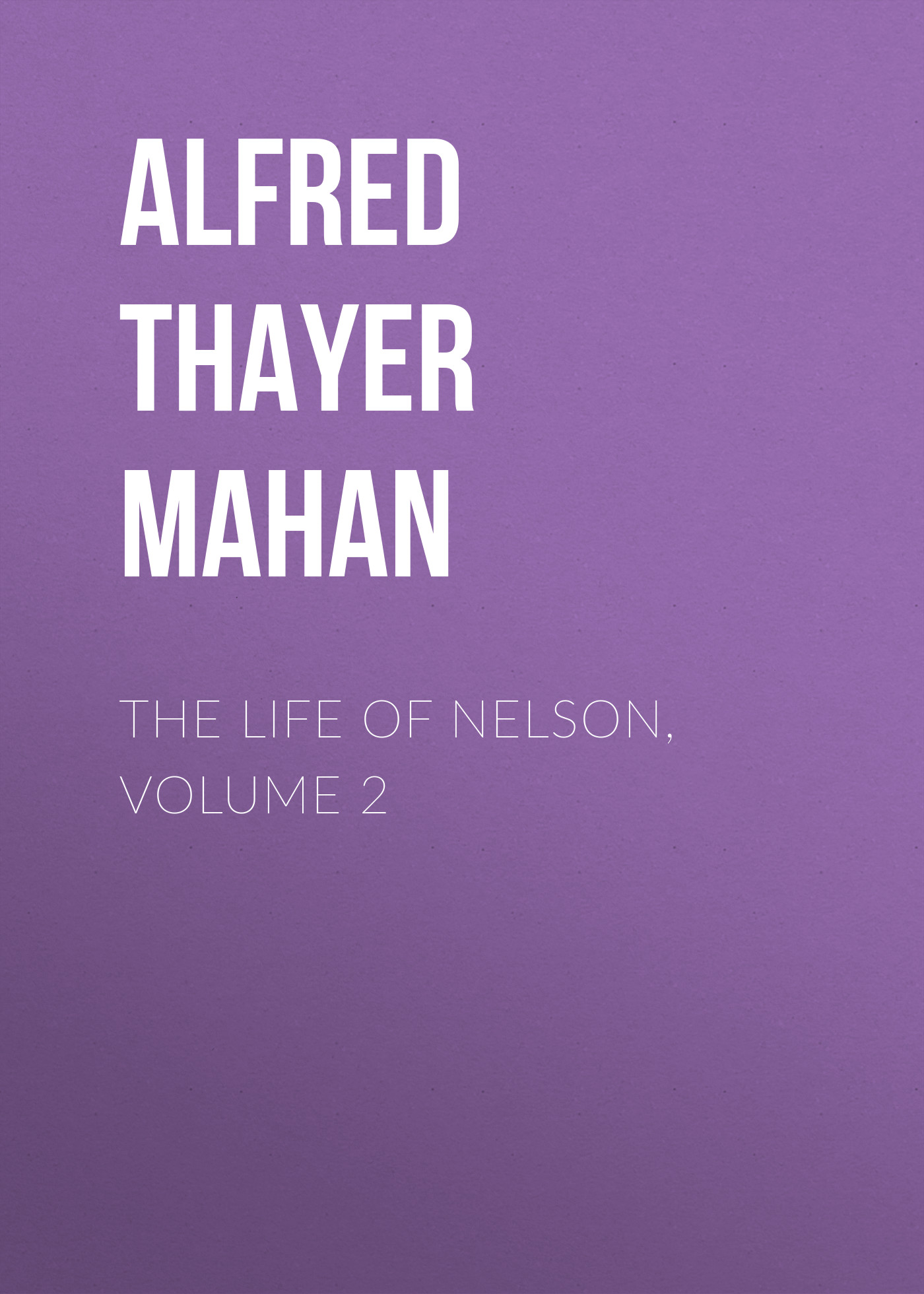 Alfred Thayer Mahan The Life of Nelson, Volume 2 alfred thayer mahan from sail to steam recollections of naval life