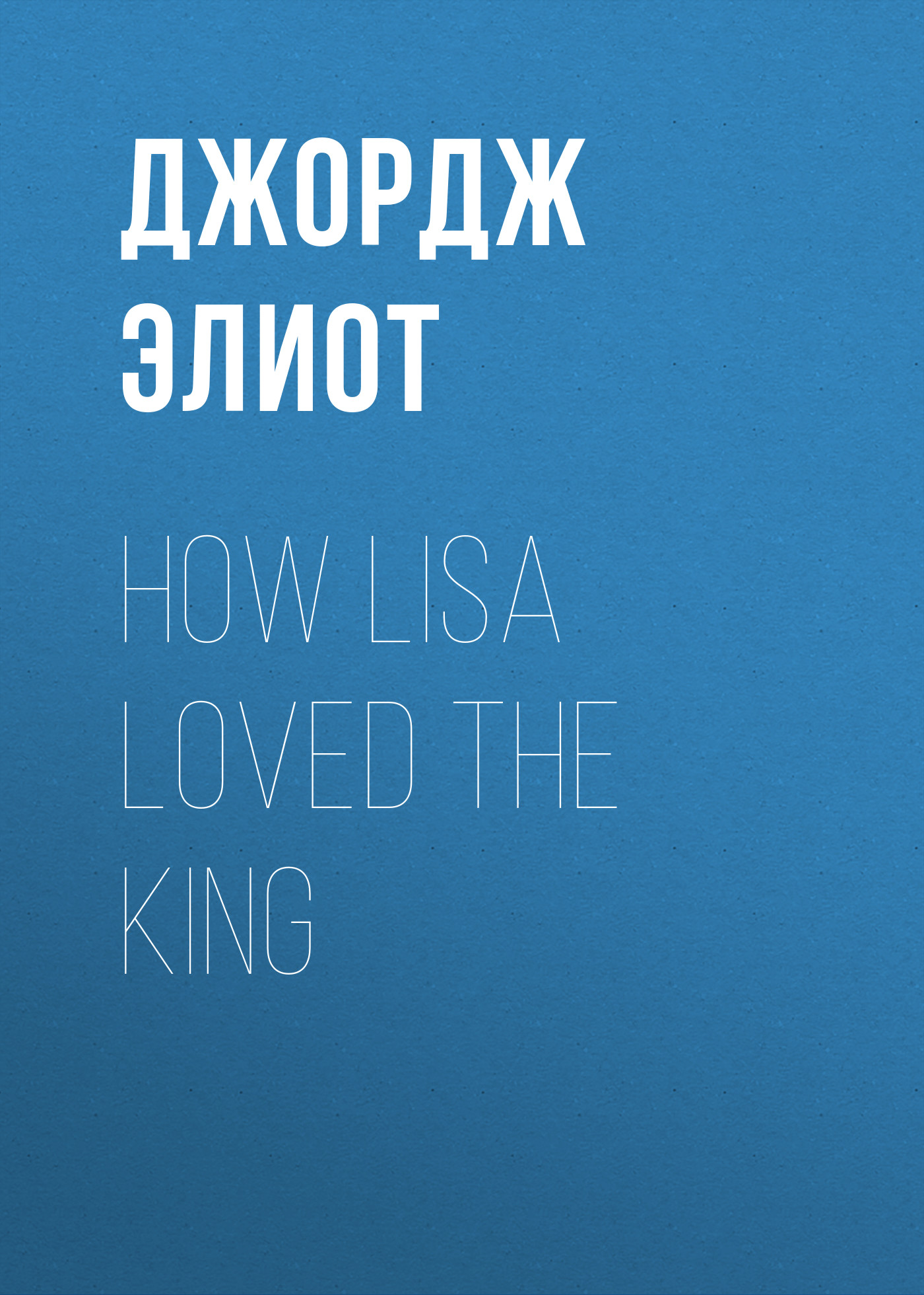 Джордж Элиот How Lisa Loved the King джордж элиот silas marner