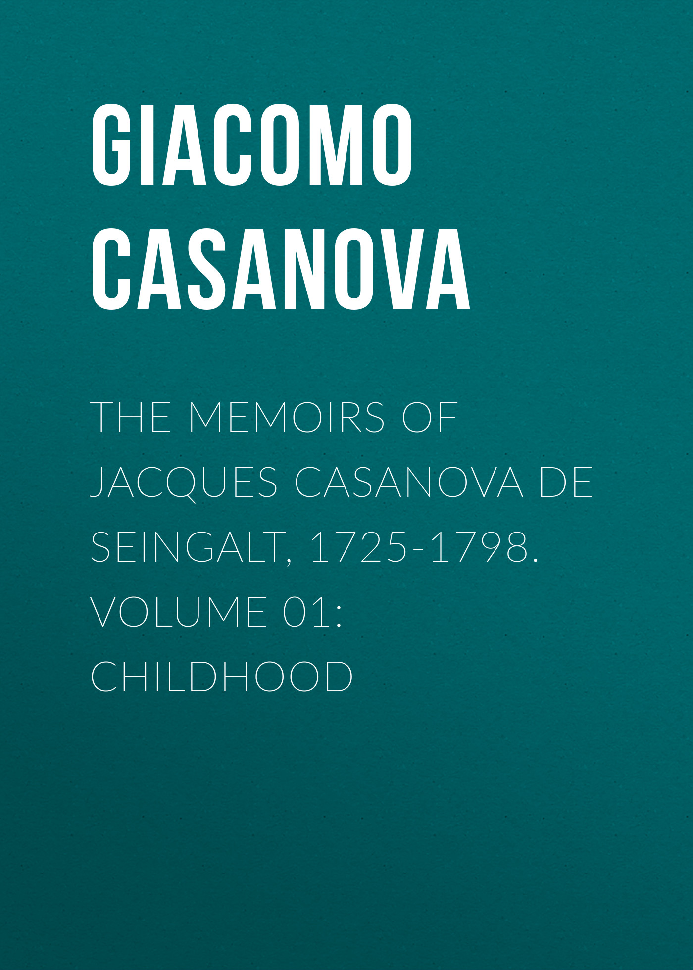 Giacomo Casanova The Memoirs of Jacques Casanova de Seingalt, 1725-1798. Volume 01: Childhood giacomo casanova the memoirs of jacques casanova de seingalt 1725 1798 volume 30 old age and death