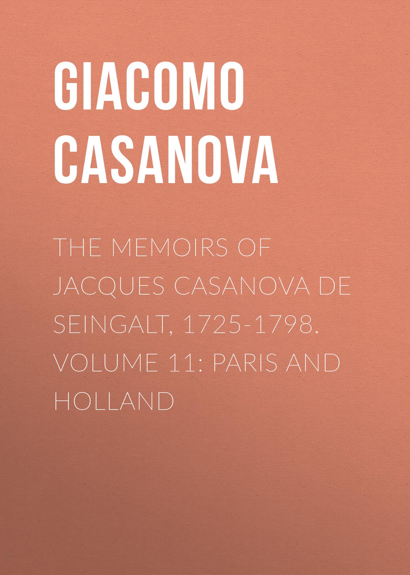 Giacomo Casanova The Memoirs of Jacques Casanova de Seingalt, 1725-1798. Volume 11: Paris and Holland