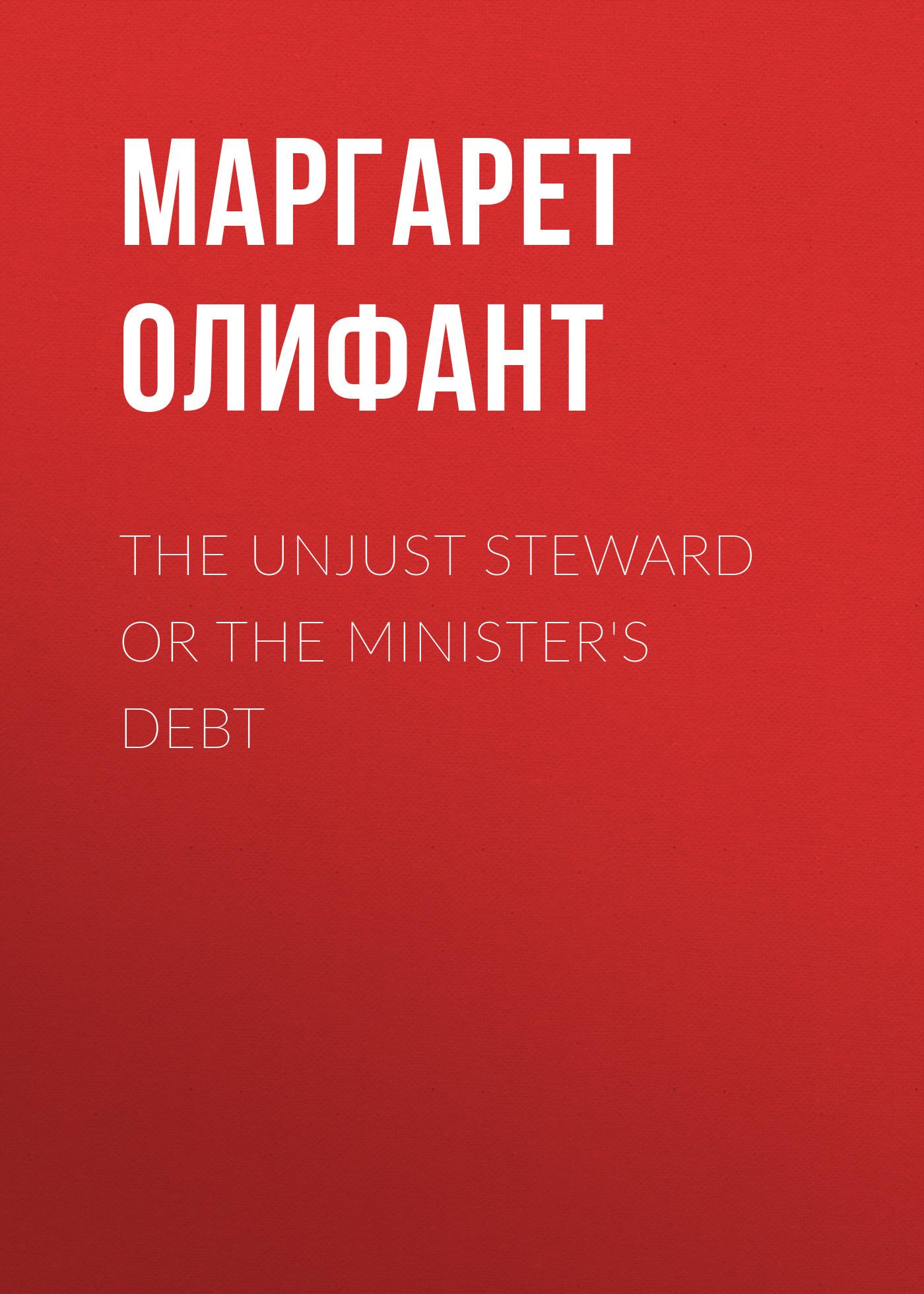 Маргарет Олифант The Unjust Steward or The Minister's Debt sereno d clark the faithful steward