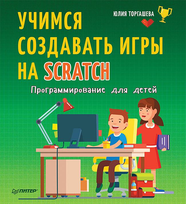 Юлия Торгашева Программирование для детей. Учимся создавать игры на Scratch программирование для детей учимся создавать игры на scratch торгашева ю в