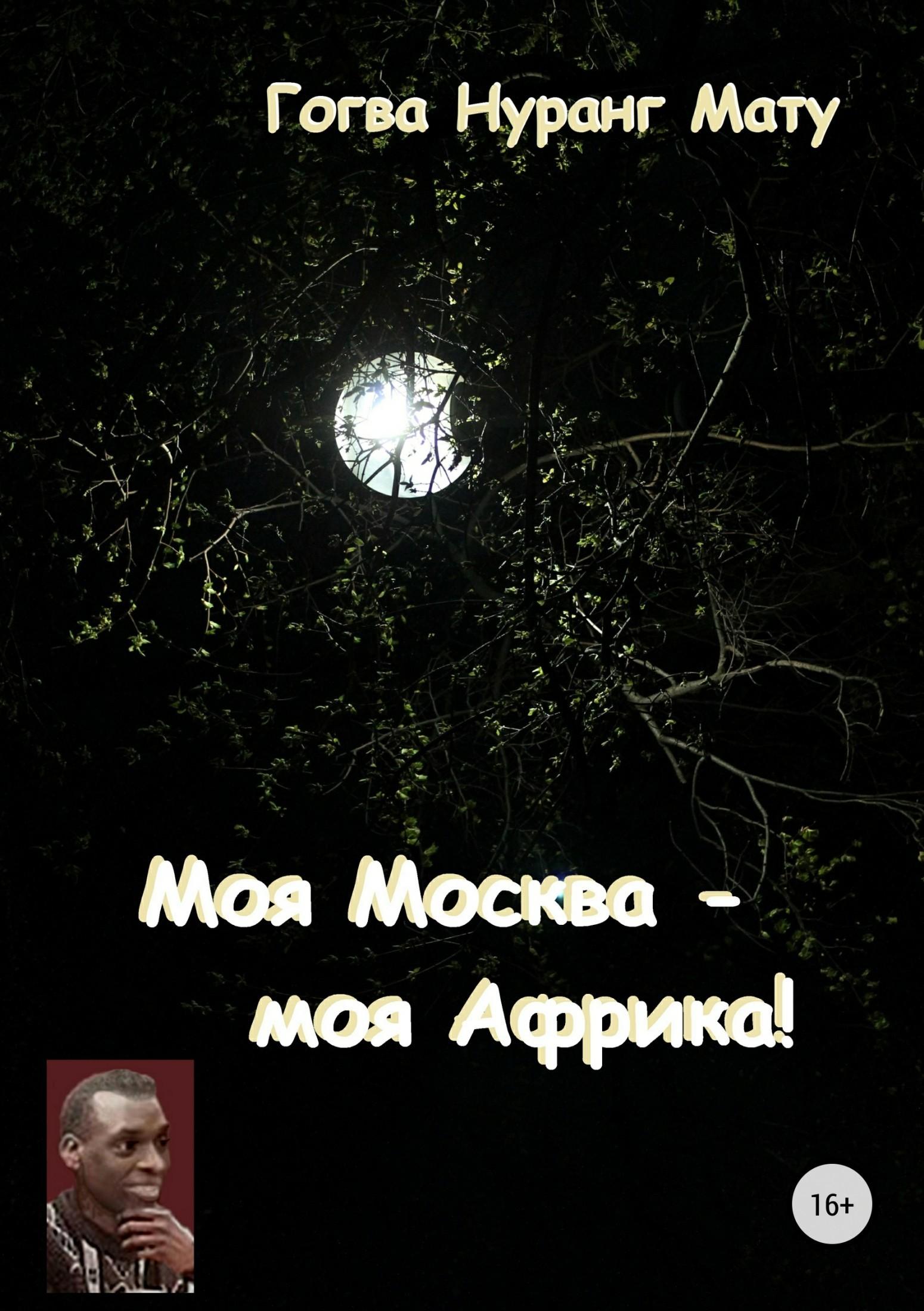 Гогва Нуранг Мату Моя Москва – моя Африка! (Стихи о России) китаева а я и моя пароварка