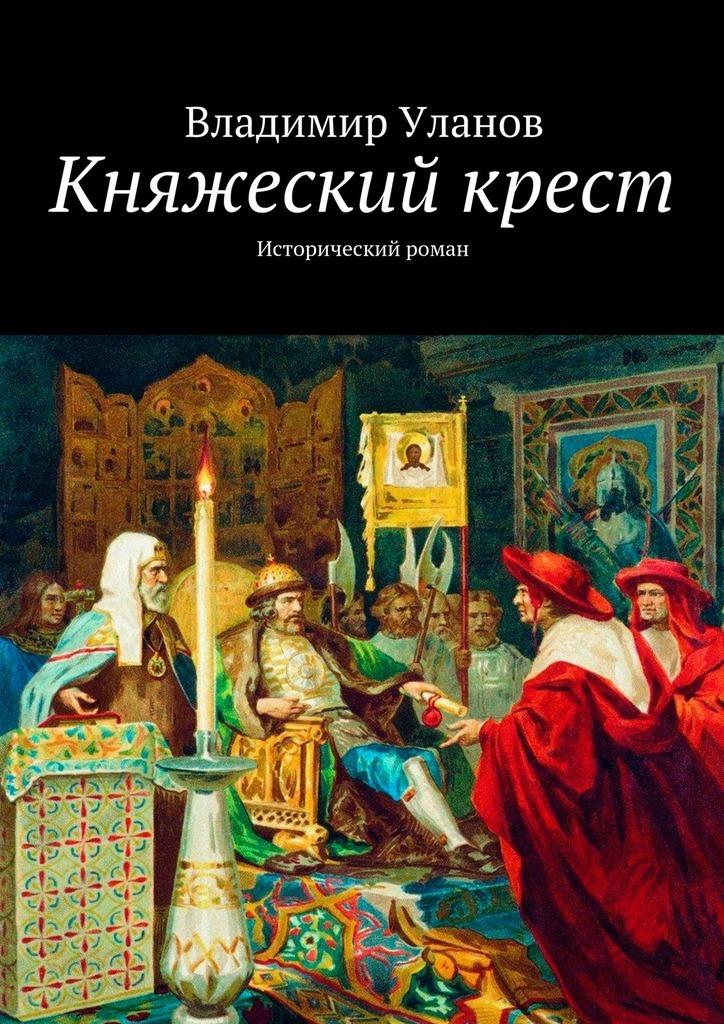 Владимир Уланов Княжеский крест. Исторический роман владимир уланов княжеский крест исторический роман