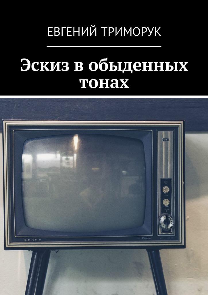 Евгений Триморук Эскиз вобыденных тонах. Рассказ