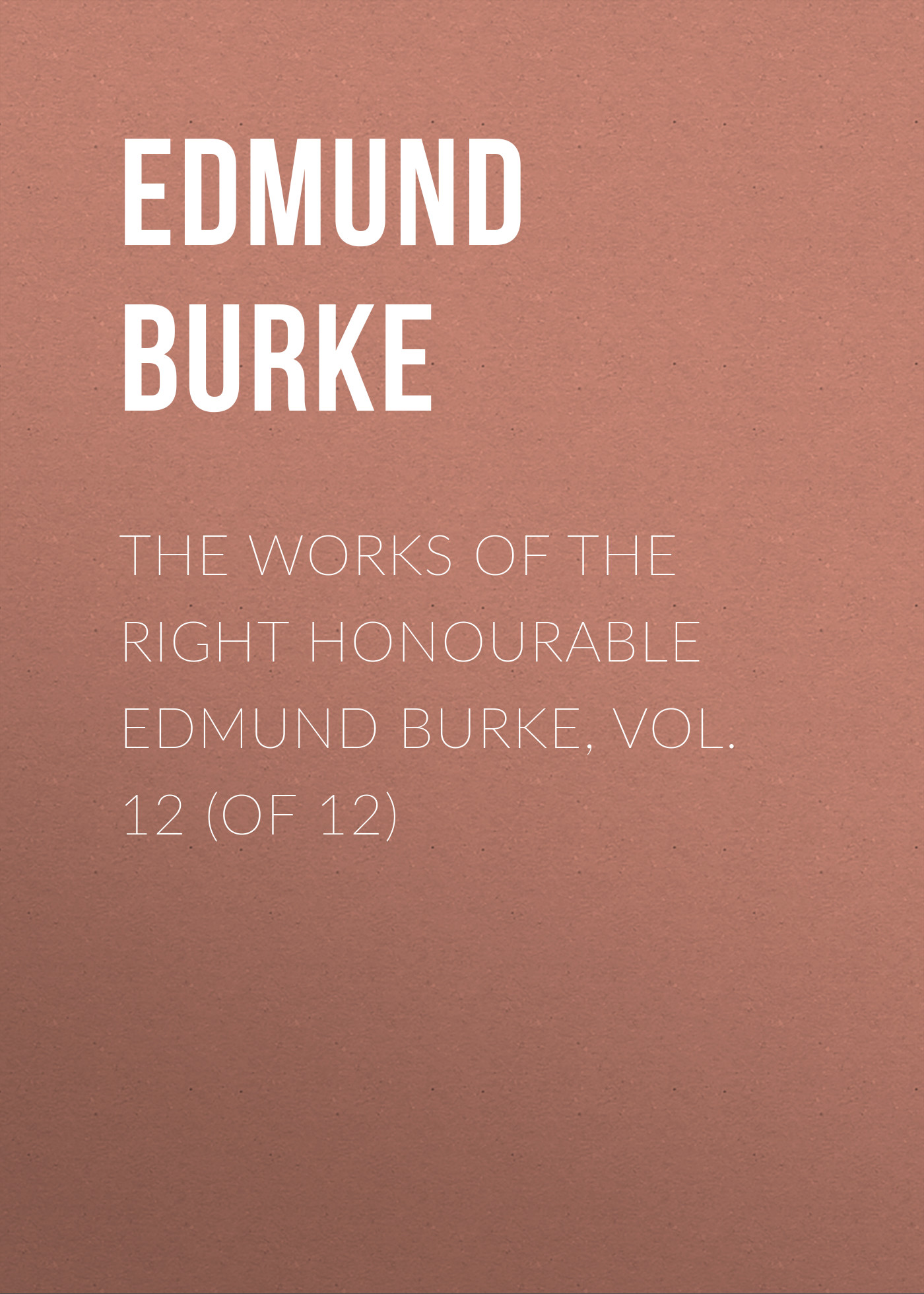 Edmund Burke The Works of the Right Honourable Edmund Burke, Vol. 12 (of 12) edmund burke the works of the right honourable edmund burke vol 02 of 12