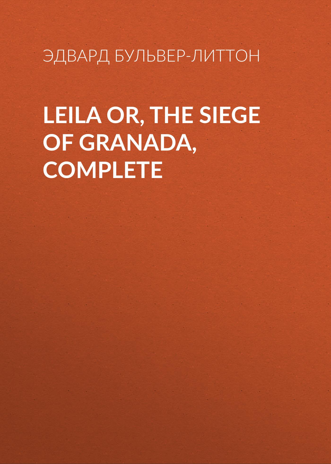 Эдвард Бульвер-Литтон Leila or, the Siege of Granada, Complete эдвард бульвер литтон leila or the siege of granada book iv