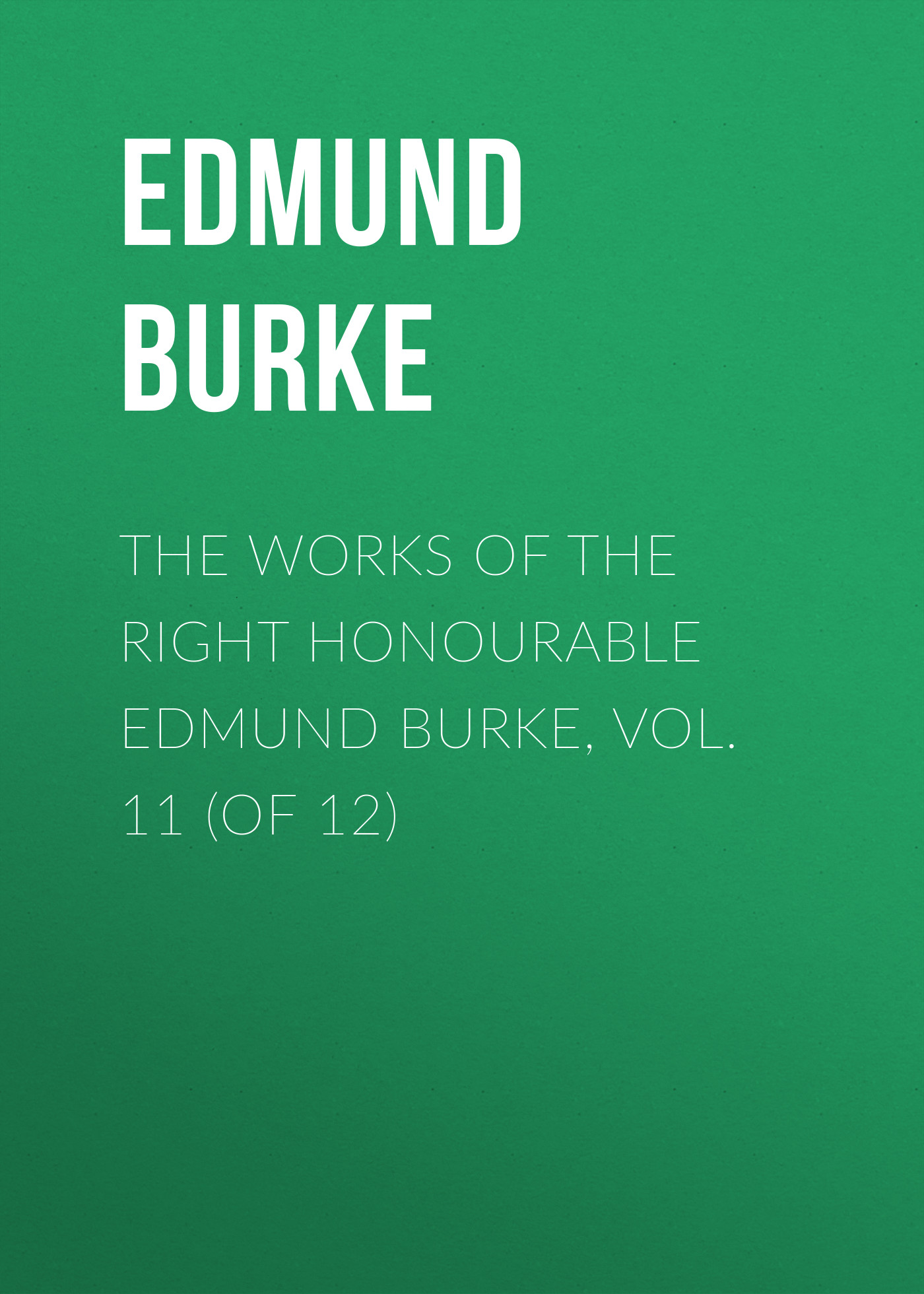 Edmund Burke The Works of the Right Honourable Edmund Burke, Vol. 11 (of 12)