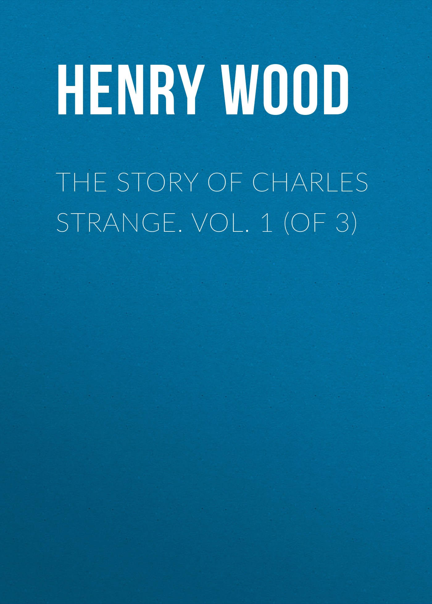 Henry Wood The Story of Charles Strange. Vol. 1 (of 3) bucke charles ruins of ancient cities vol 1 of 2