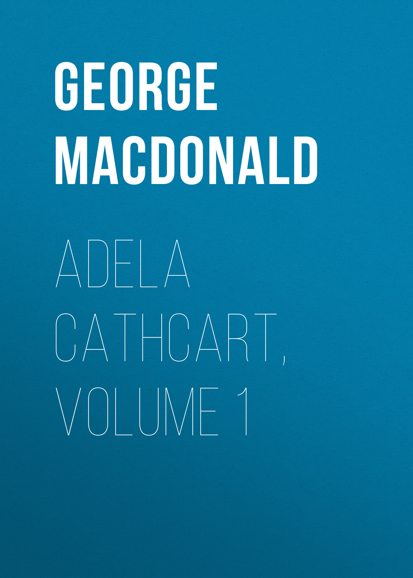 George MacDonald Adela Cathcart, Volume 1 george macdonald the seaboard parish volume 1