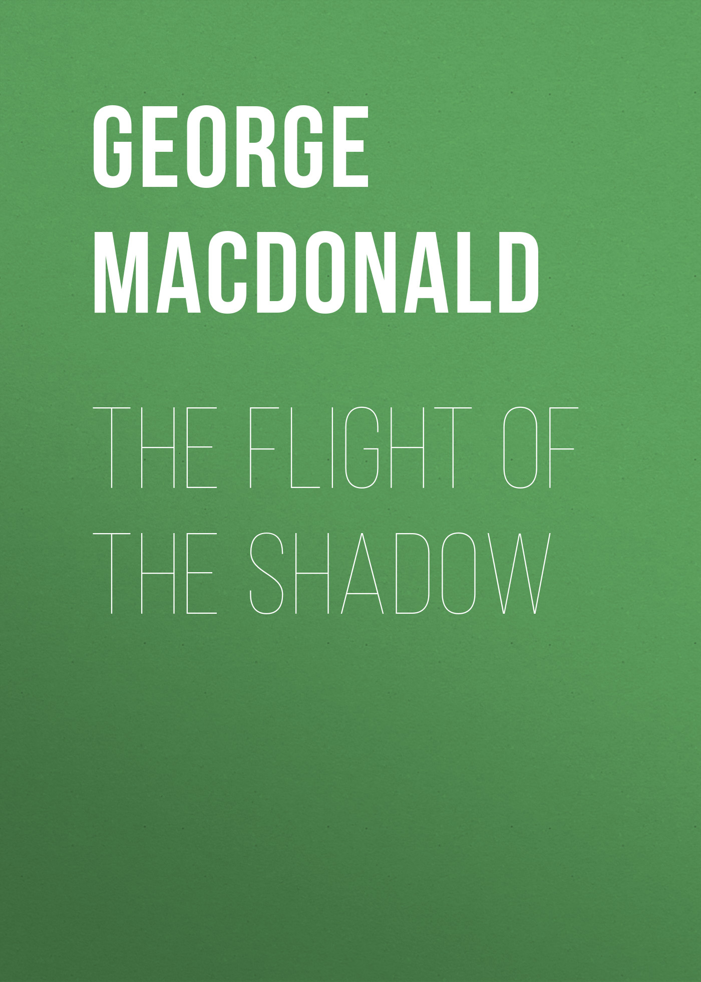 George MacDonald The Flight of the Shadow george macdonald the poetical works of george macdonald in two volumes volume 1
