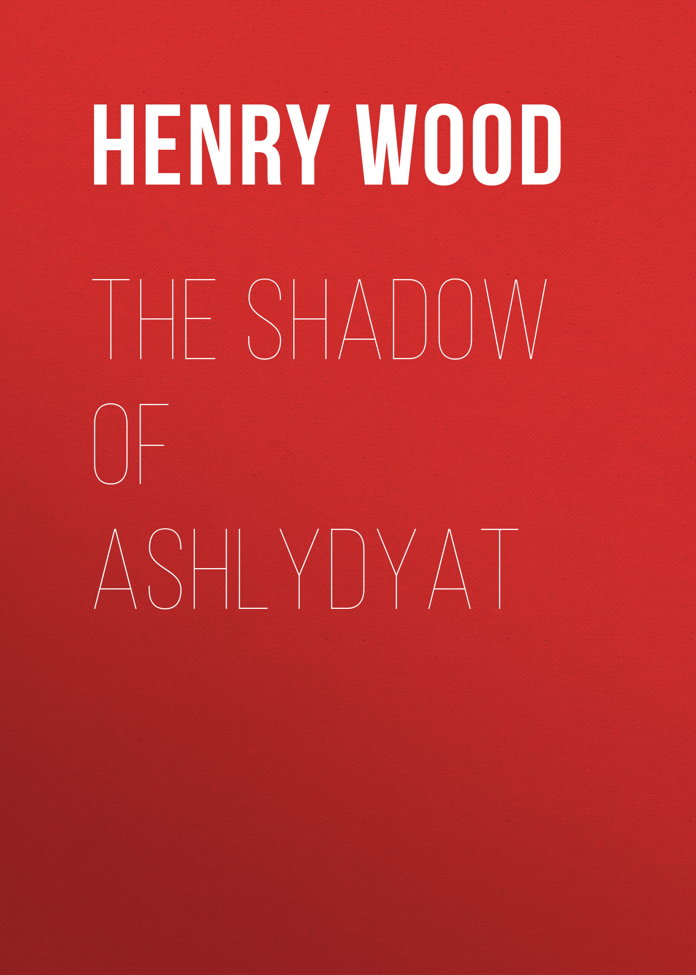 Henry Wood The Shadow of Ashlydyat henry wood east lynne
