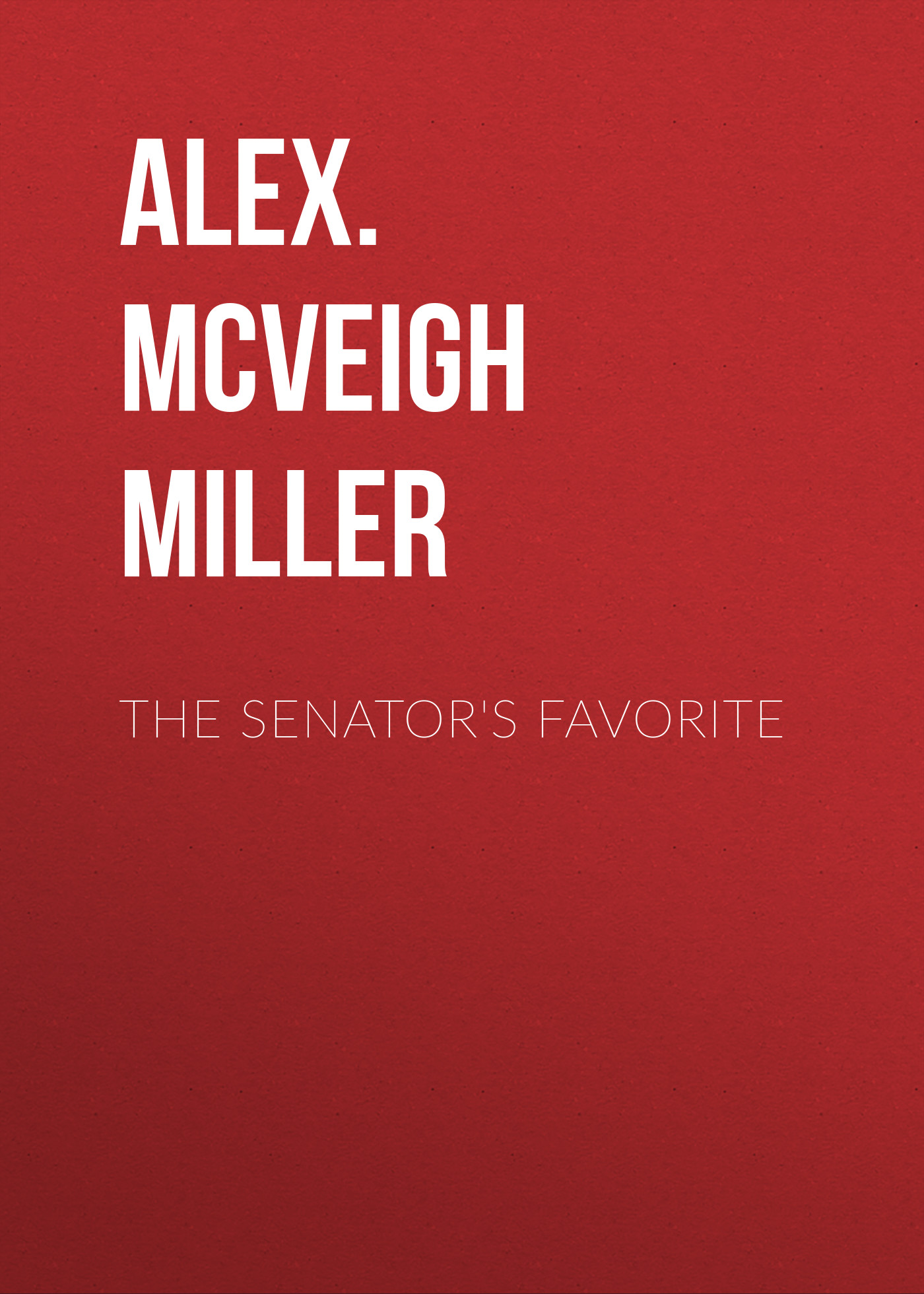Alex. McVeigh Miller The Senator's Favorite alex mcveigh miller guy kenmore s wife and the rose and the lily