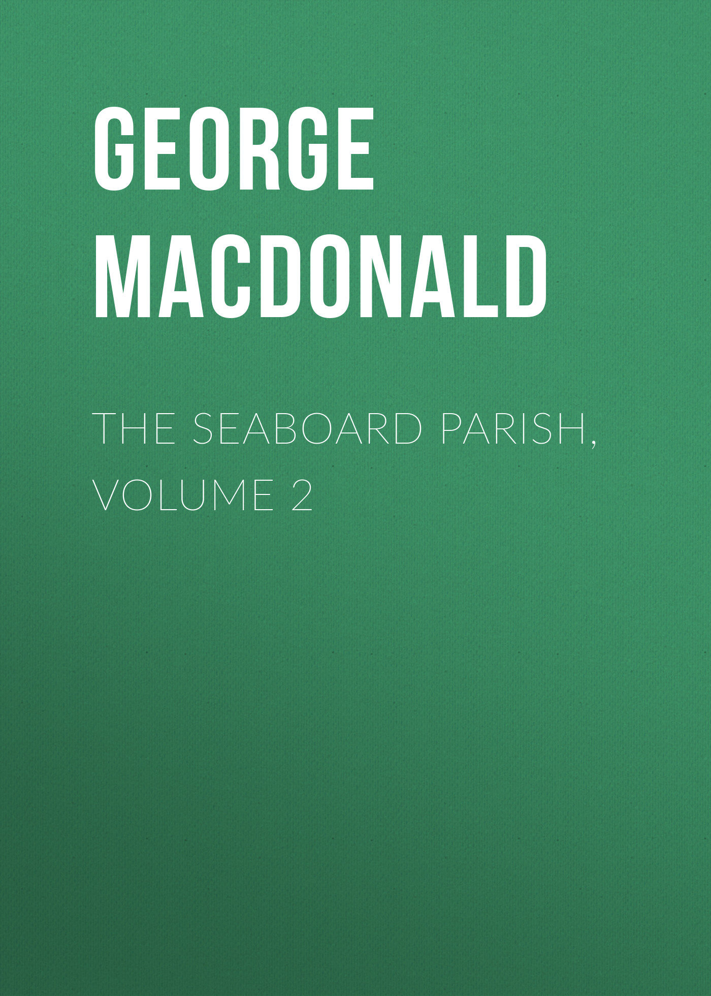 George MacDonald The Seaboard Parish, Volume 2 george macdonald the seaboard parish volume 1