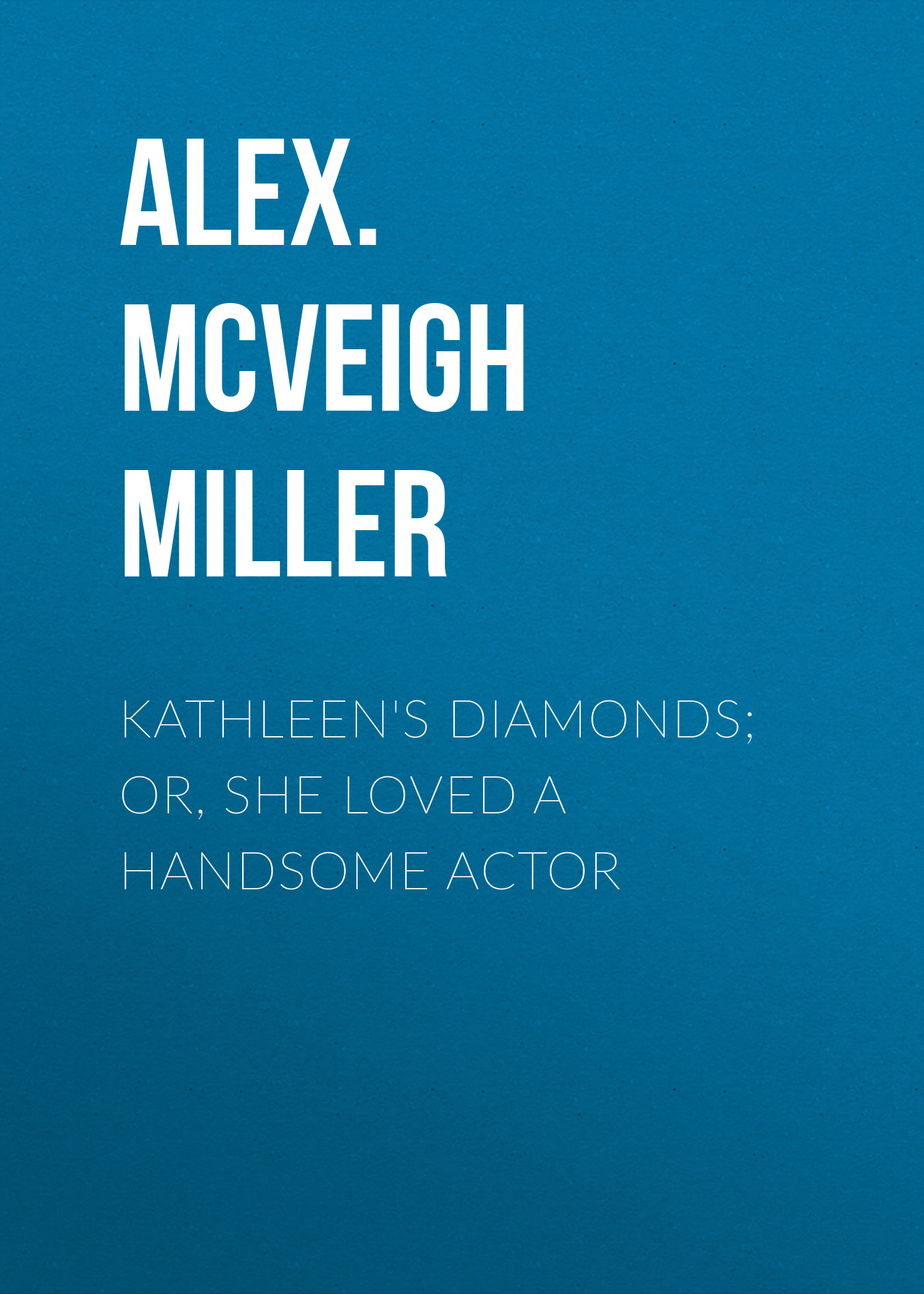 Alex. McVeigh Miller Kathleen's Diamonds; or, She Loved a Handsome Actor alex mcveigh miller guy kenmore s wife and the rose and the lily