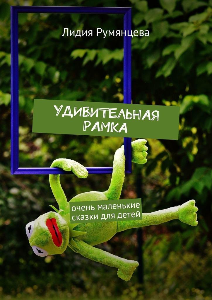 Лидия Румянцева Удивительная рамка. Очень маленькие сказки для детей