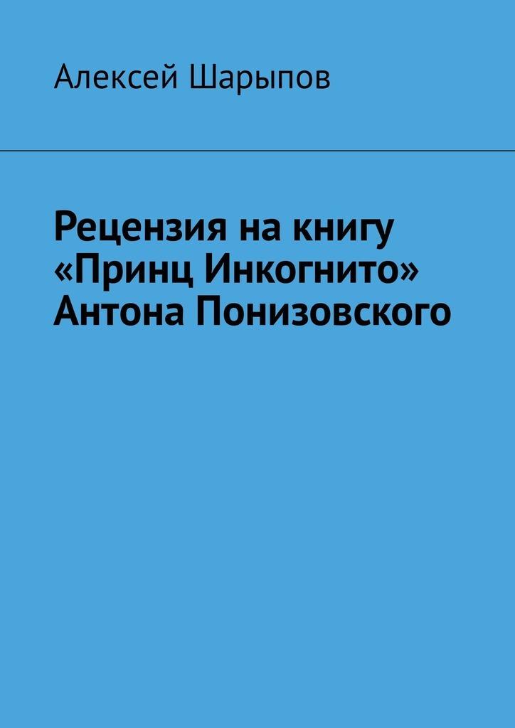 Алексей Шарыпов Рецензия на книгу «Принц Инкогнито» Антона Понизовского