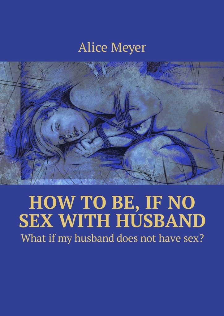 Alice Meyer How to be, if no sex with husband. What if my husband does not have sex? butland s letters to my husband