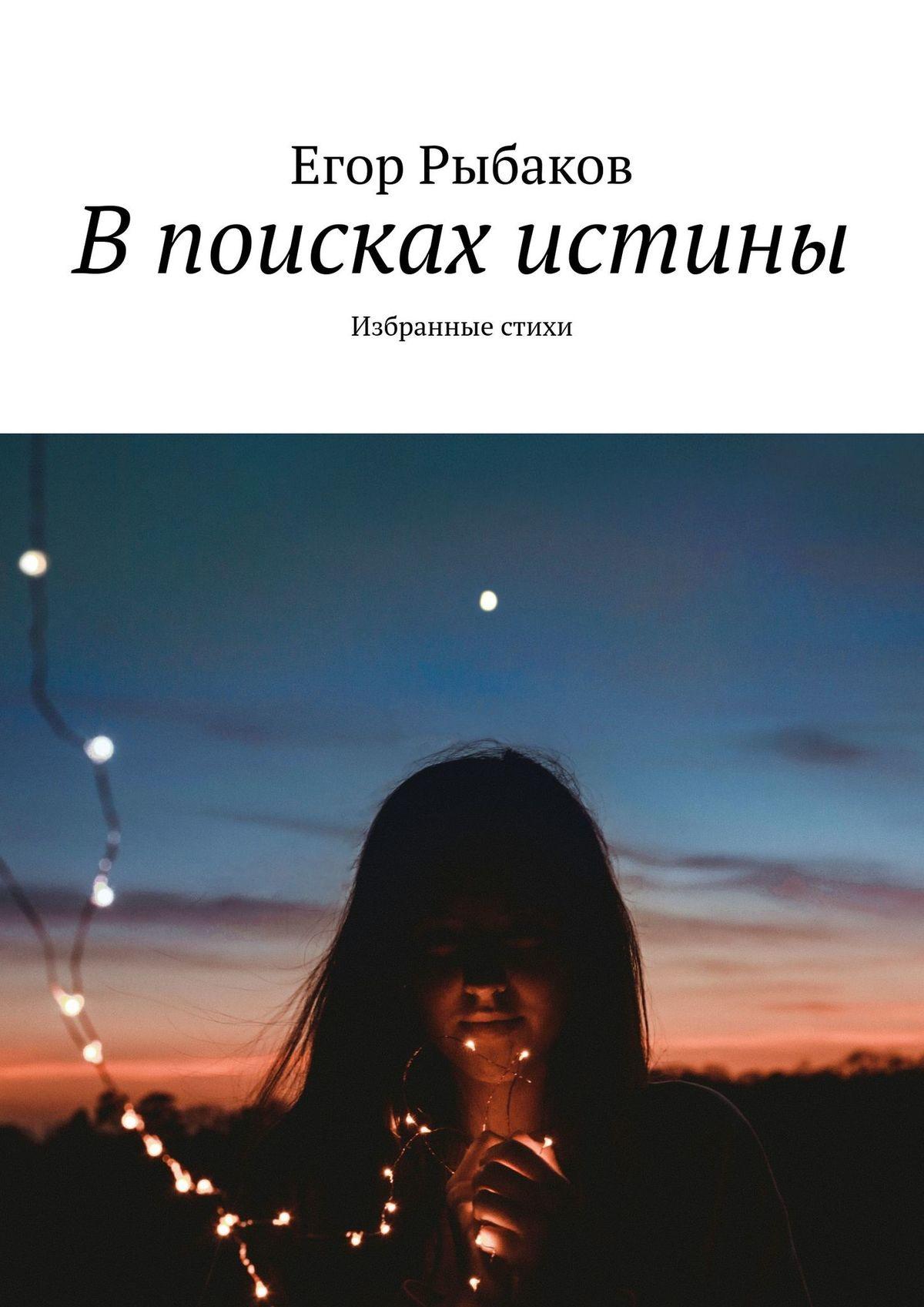 Фото - Егор Рыбаков В поисках истины. Избранные стихи егор рыбаков твою любовь я вижу в ласковом рассвете избранные стихи