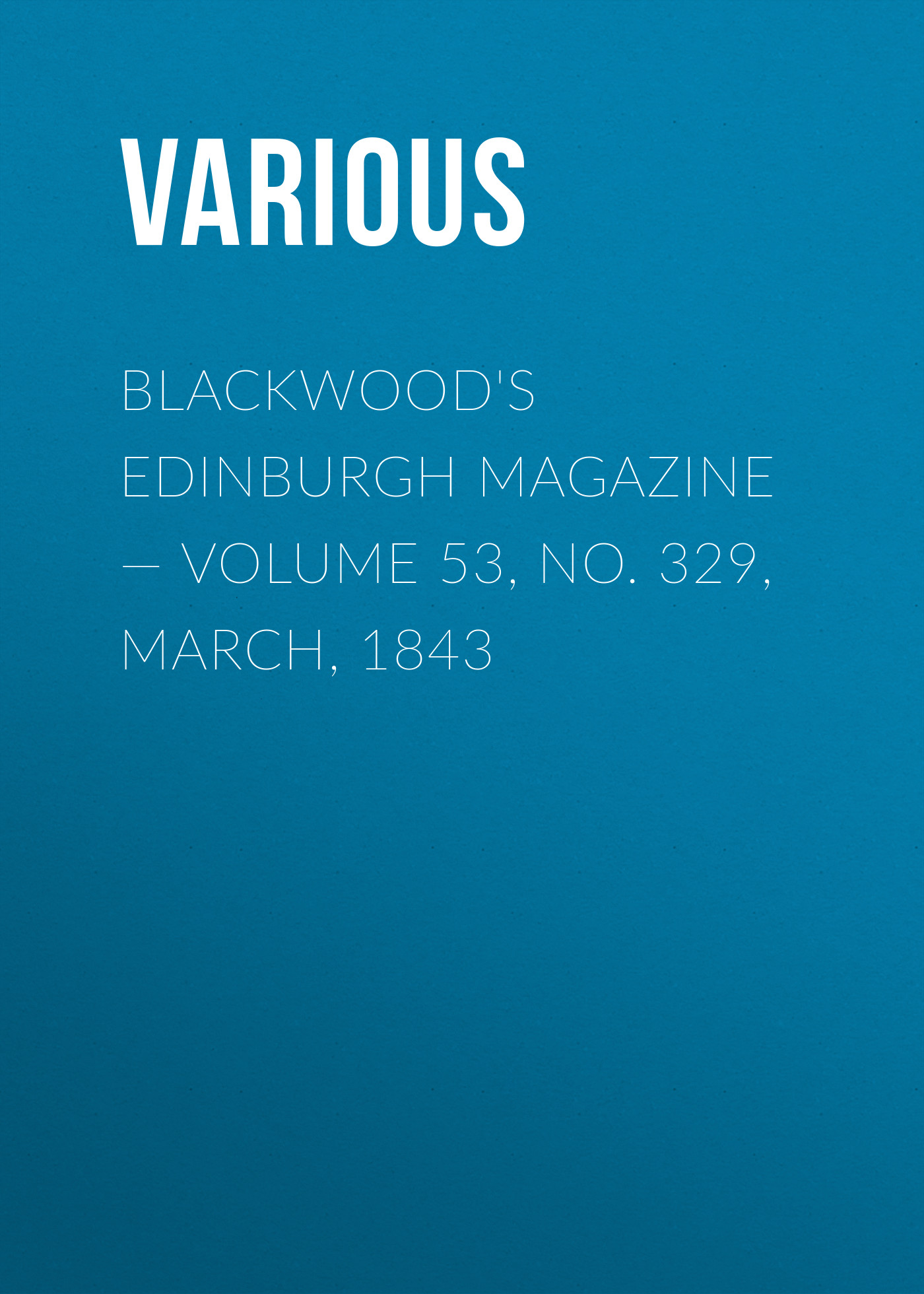 Various Blackwood's Edinburgh Magazine — Volume 53, No. 329, March, 1843