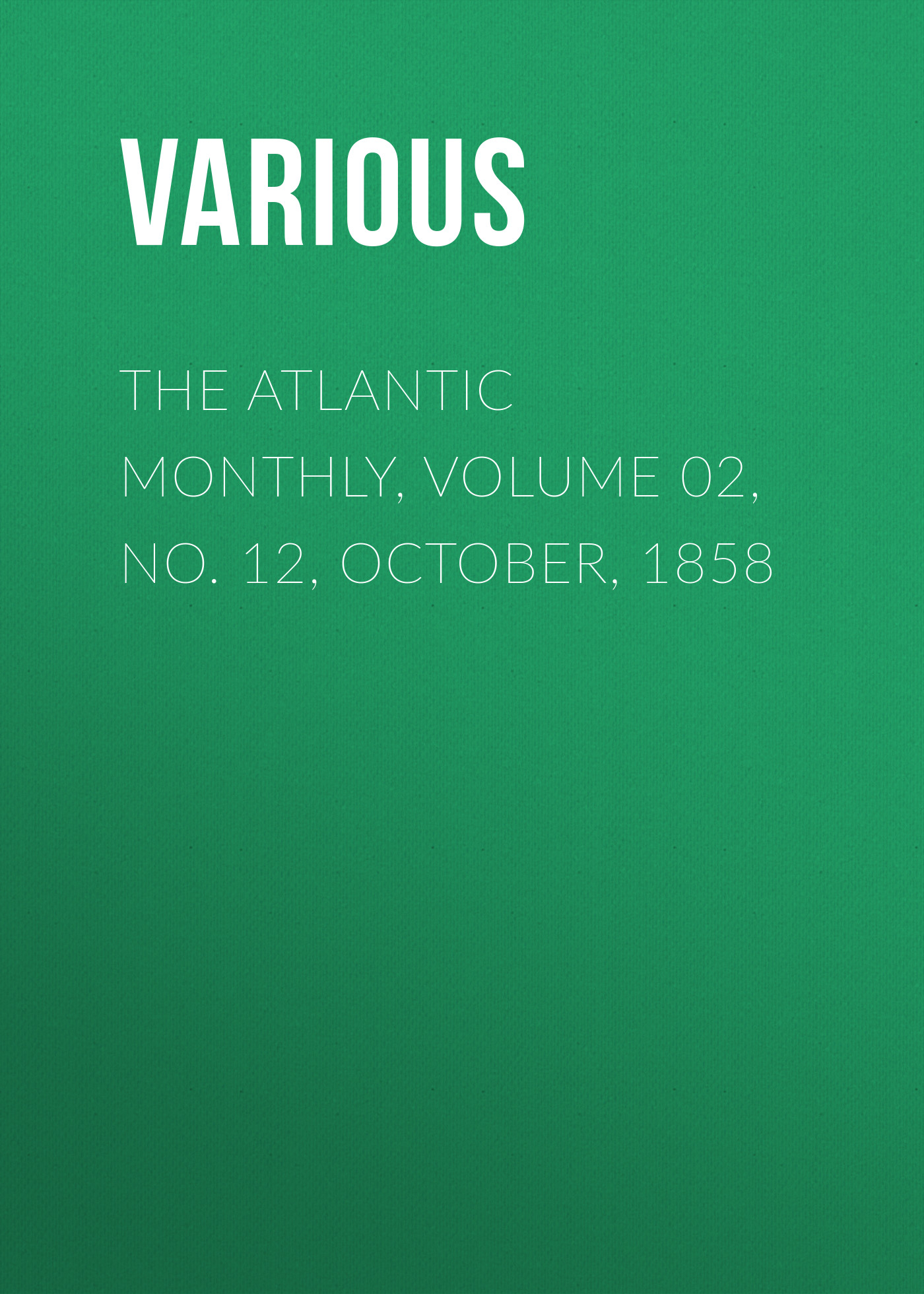 Various The Atlantic Monthly, Volume 02, No. 12, October, 1858 various the atlantic monthly volume 02 no 10 august 1858