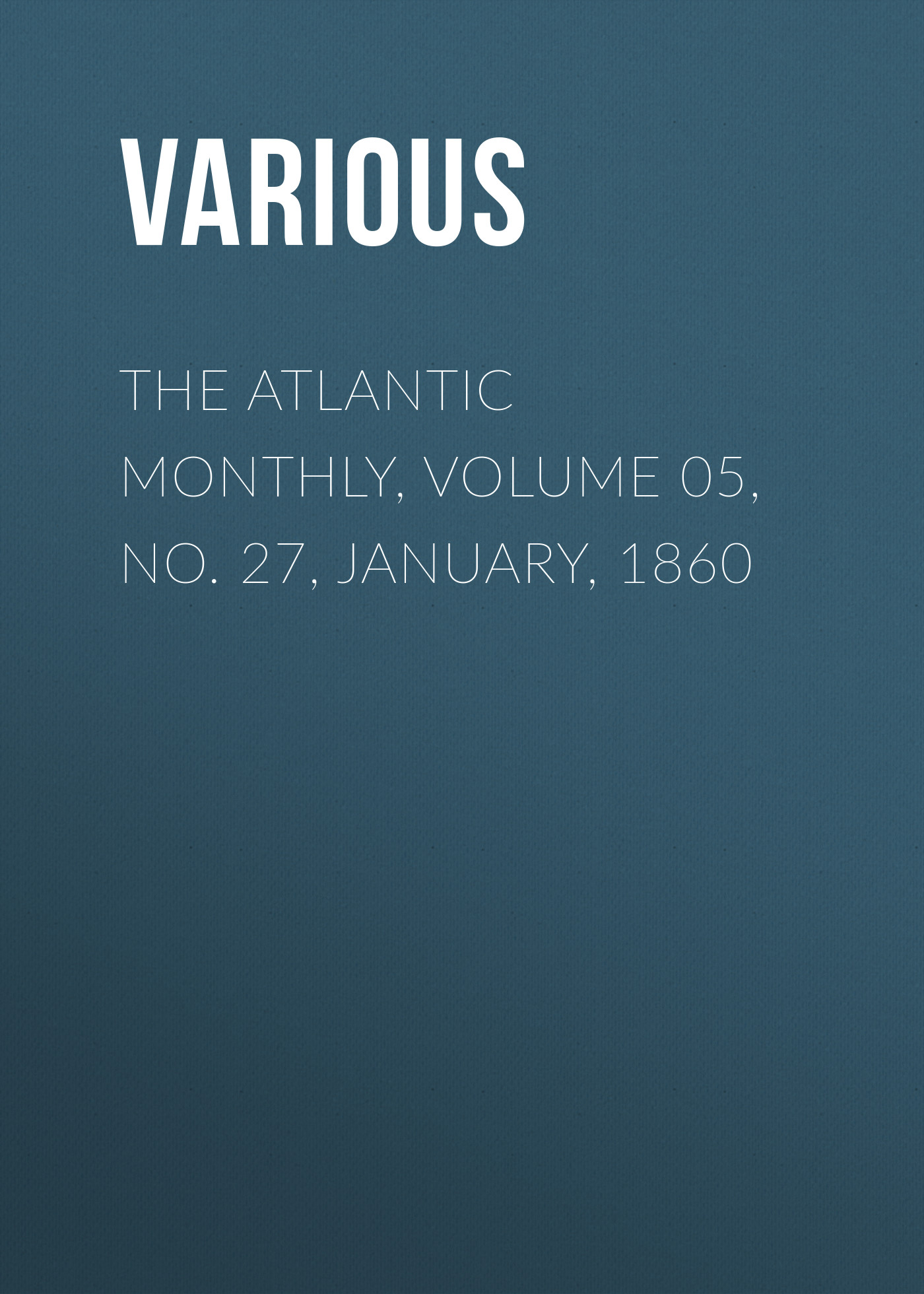 Various The Atlantic Monthly, Volume 05, No. 27, January, 1860 various the atlantic monthly volume 11 no 63 january 1863
