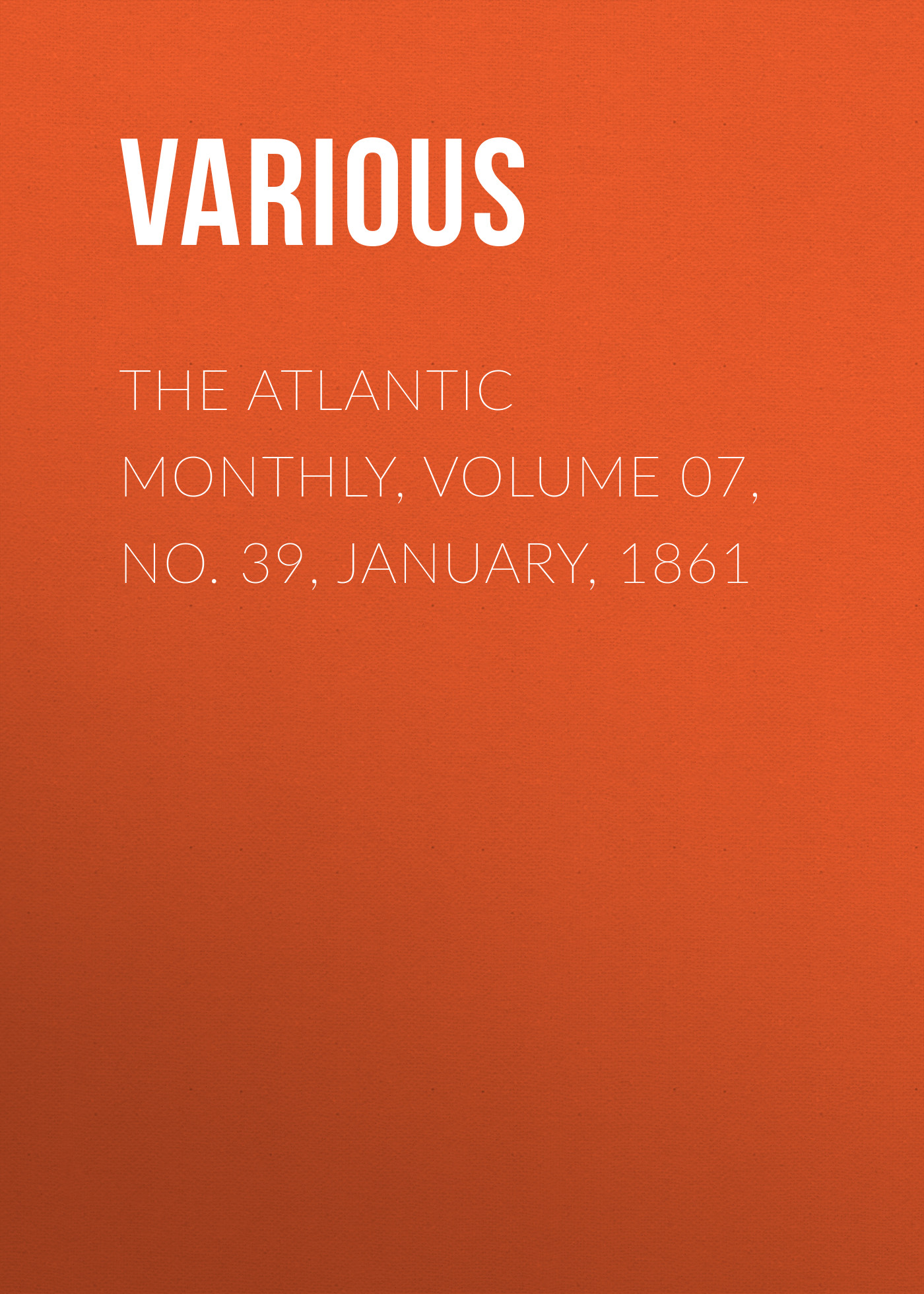 Various The Atlantic Monthly, Volume 07, No. 39, January, 1861 various the atlantic monthly volume 11 no 63 january 1863