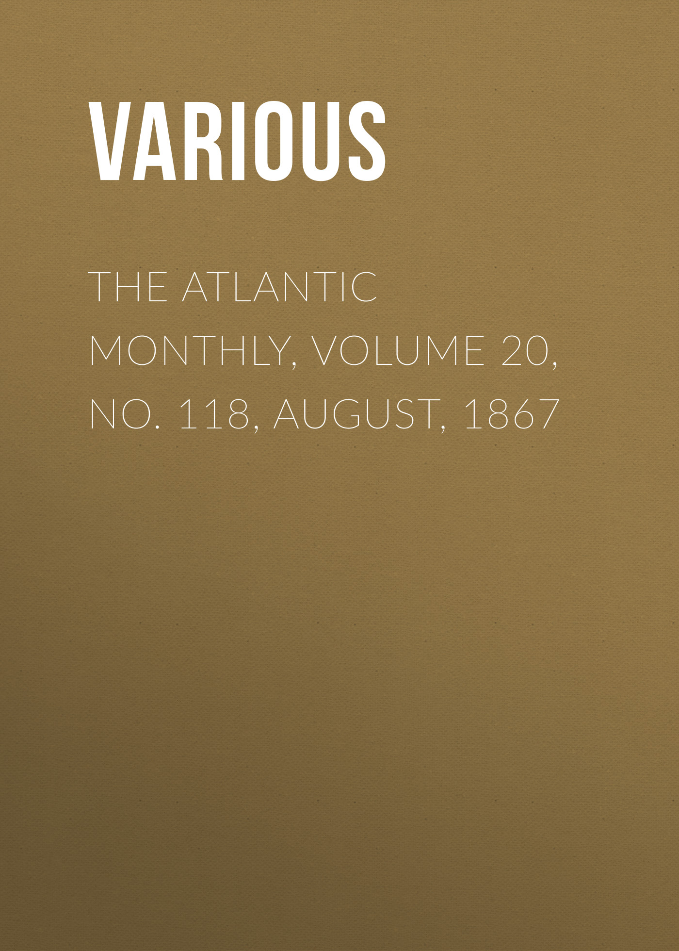 Various The Atlantic Monthly, Volume 20, No. 118, August, 1867 various the atlantic monthly volume 02 no 10 august 1858