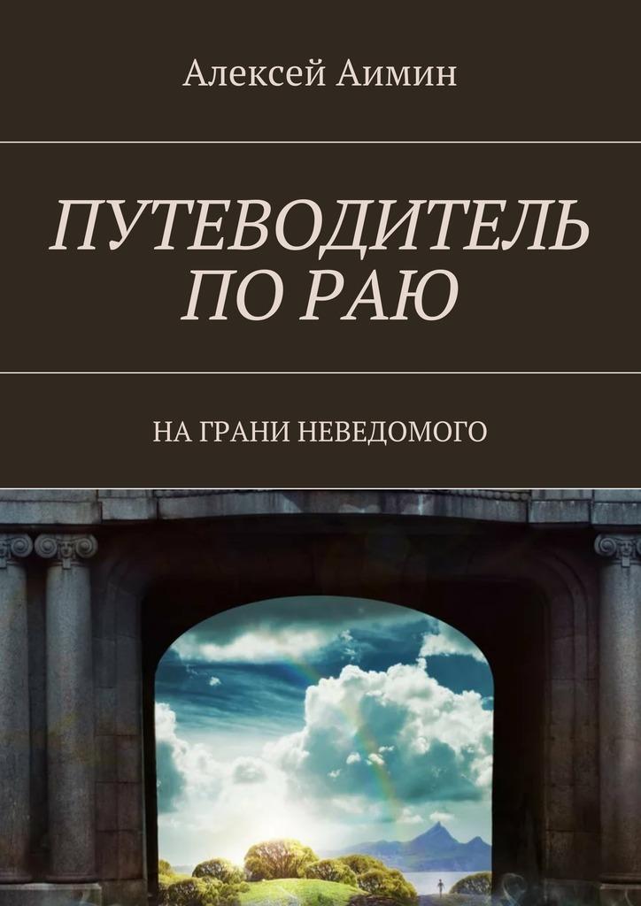 Алексей Аимин Путеводитель по раю. На грани неведомого алексей аимин путеводитель по раю на грани неведомого