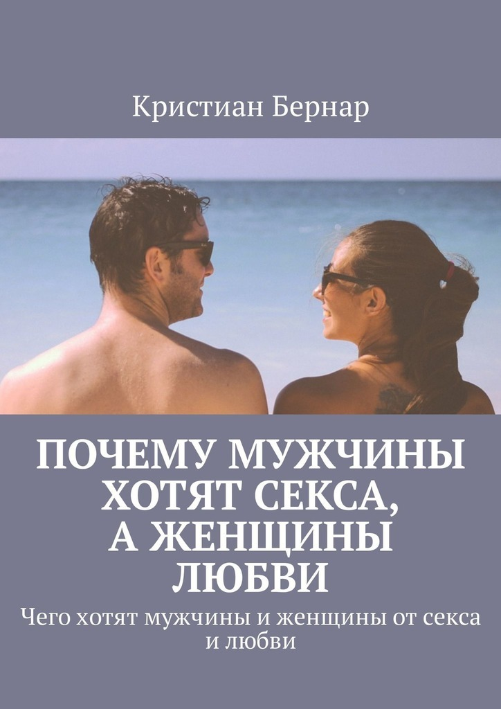 Кристиан Бернар Почему мужчины хотят секса, аженщины любви. Чего хотят мужчины иженщины отсекса илюбви