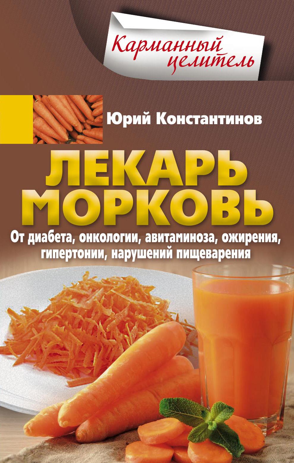 Юрий Константинов Лекарь морковь. От диабета, онкологии, авитаминоза, ожирения, гипертонии, нарушений пищеварения константинов ю лекарь морковь от диабета онкологии авитаминоза ожирения гипертонии нарушений пищеварения