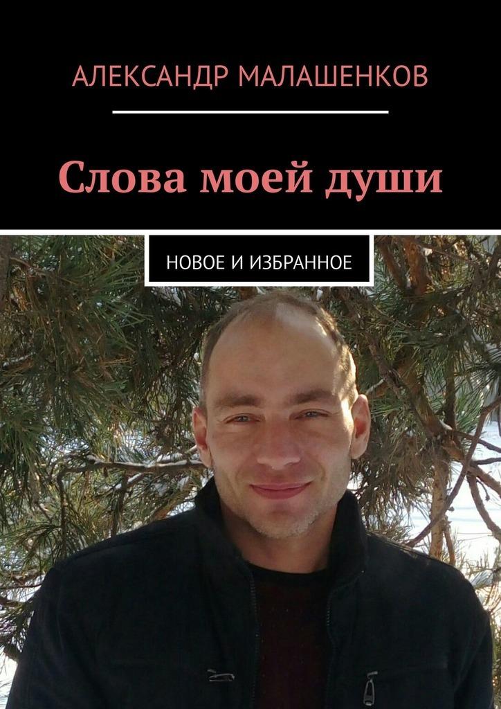Александр Малашенков Слова моей души. Новое иизбранное