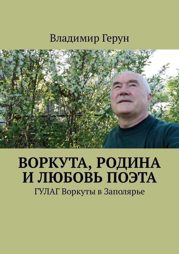 Владимир Герун Воркута, Родина и любовь поэта. ГУЛАГ Воркуты вЗаполярье