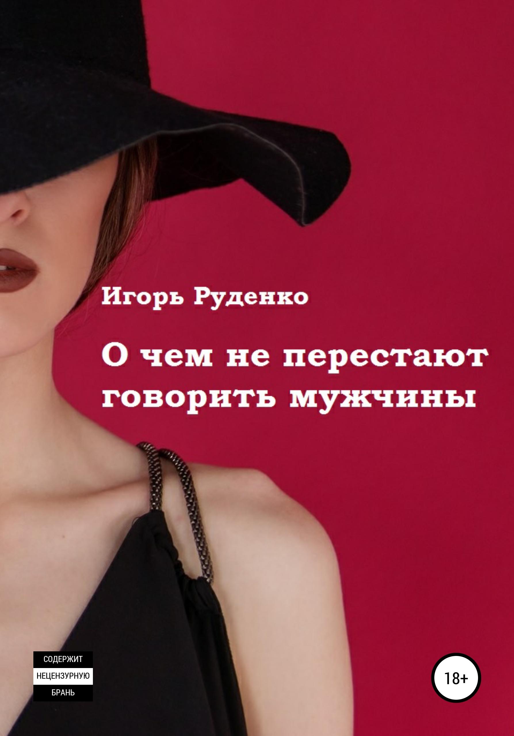 Игорь Васильевич Руденко О чем не перестают говорить мужчины. Сборник рассказов