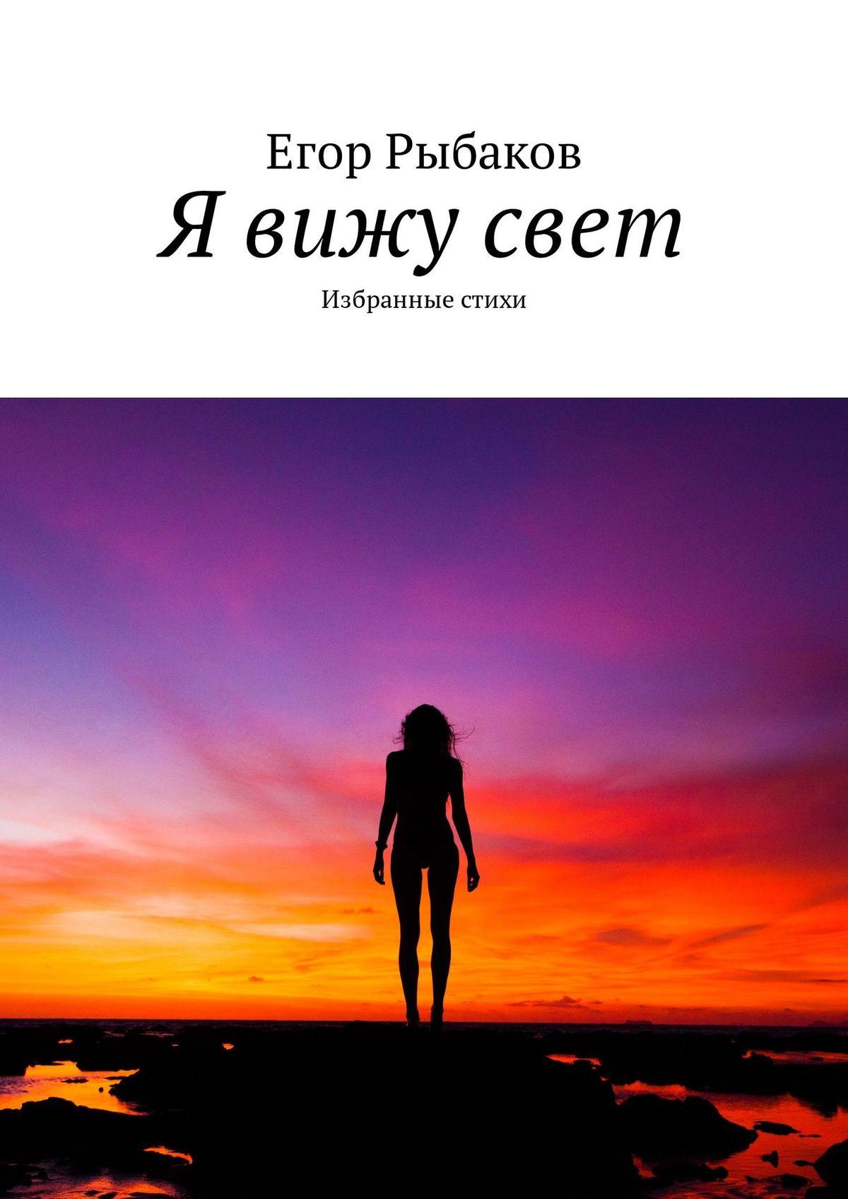 Фото - Егор Рыбаков Я вижу свет. Избранные стихи егор рыбаков твою любовь я вижу в ласковом рассвете избранные стихи