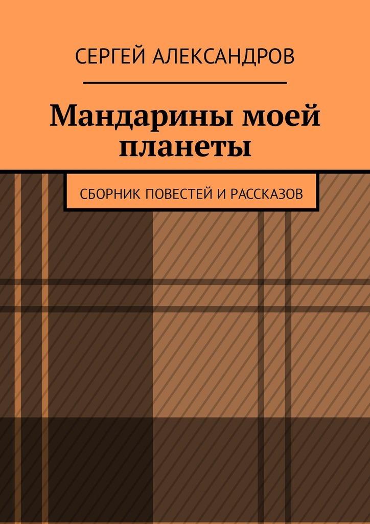Сергей Александров Мандарины моей планеты. Сборник повестей ирассказов свои и чужие