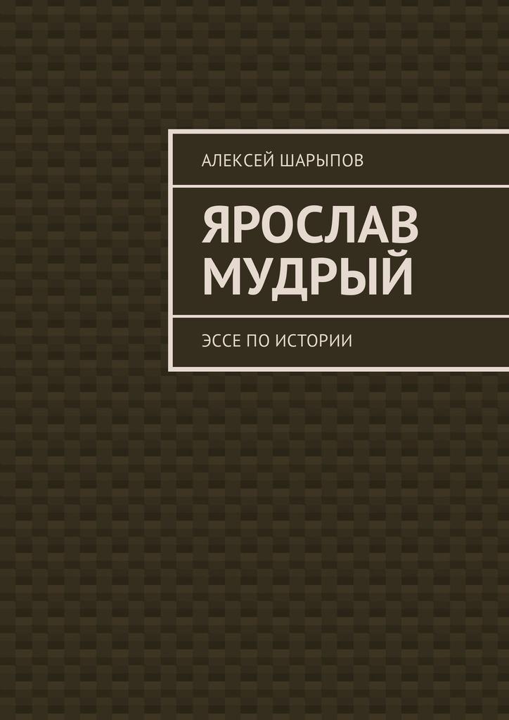 Алексей Шарыпов Ярослав Мудрый. Эссе поистории алексей шарыпов тоталитаризм вссср эссе поистории